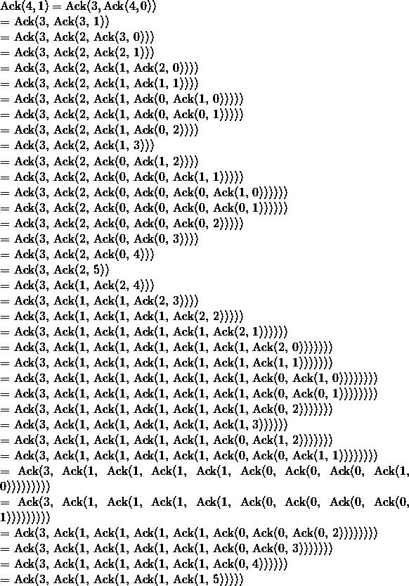 \mathrm{Ack}(4, 1) &=& \mathrm{Ack}(3, \mathrm{Ack}(4, 0))  &=& \mathrm{Ack}(3, \mathrm{Ack}(3, 1))  &=& \mathrm{Ack}(3, \mathrm{Ack}(2, \mathrm{Ack}(3, 0)))  &=& \mathrm{Ack}(3, \mathrm{Ack}(2, \mathrm{Ack}(2, 1)))  &=& \mathrm{Ack}(3, \mathrm{Ack}(2, \mathrm{Ack}(1, \mathrm{Ack}(2, 0))))  &=& \mathrm{Ack}(3, \mathrm{Ack}(2, \mathrm{Ack}(1, \mathrm{Ack}(1, 1))))  &=& \mathrm{Ack}(3, \mathrm{Ack}(2, \mathrm{Ack}(1, \mathrm{Ack}(0, \mathrm{Ack}(1, 0)))))  &=& \mathrm{Ack}(3, \mathrm{Ack}(2, \mathrm{Ack}(1, \mathrm{Ack}(0, \mathrm{Ack}(0, 1)))))  &=& \mathrm{Ack}(3, \mathrm{Ack}(2, \mathrm{Ack}(1, \mathrm{Ack}(0, 2))))  &=& \mathrm{Ack}(3, \mathrm{Ack}(2, \mathrm{Ack}(1, 3)))  &=& \mathrm{Ack}(3, \mathrm{Ack}(2, \mathrm{Ack}(0, \mathrm{Ack}(1, 2))))  &=& \mathrm{Ack}(3, \mathrm{Ack}(2, \mathrm{Ack}(0, \mathrm{Ack}(0, \mathrm{Ack}(1, 1)))))  &=& \mathrm{Ack}(3, \mathrm{Ack}(2, \mathrm{Ack}(0, \mathrm{Ack}(0, \mathrm{Ack}(0, \mathrm{Ack}(1, 0))))))  &=& \mathrm{Ack}(3, \mathrm{Ack}(2, \mathrm{Ack}(0, \mathrm{Ack}(0, \mathrm{Ack}(0, \mathrm{Ack}(0, 1))))))  &=& \mathrm{Ack}(3, \mathrm{Ack}(2, \mathrm{Ack}(0, \mathrm{Ack}(0, \mathrm{Ack}(0, 2)))))  &=& \mathrm{Ack}(3, \mathrm{Ack}(2, \mathrm{Ack}(0, \mathrm{Ack}(0, 3))))  &=& \mathrm{Ack}(3, \mathrm{Ack}(2, \mathrm{Ack}(0, 4)))  &=& \mathrm{Ack}(3, \mathrm{Ack}(2, 5))  &=& \mathrm{Ack}(3, \mathrm{Ack}(1, \mathrm{Ack}(2, 4)))  &=& \mathrm{Ack}(3, \mathrm{Ack}(1, \mathrm{Ack}(1, \mathrm{Ack}(2, 3))))  &=& \mathrm{Ack}(3, \mathrm{Ack}(1, \mathrm{Ack}(1, \mathrm{Ack}(1, \mathrm{Ack}(2, 2)))))  &=& \mathrm{Ack}(3, \mathrm{Ack}(1, \mathrm{Ack}(1, \mathrm{Ack}(1, \mathrm{Ack}(1, \mathrm{Ack}(2, 1))))))  &=& \mathrm{Ack}(3, \mathrm{Ack}(1, \mathrm{Ack}(1, \mathrm{Ack}(1, \mathrm{Ack}(1, \mathrm{Ack}(1, \mathrm{Ack}(2, 0)))))))  &=& \mathrm{Ack}(3, \mathrm{Ack}(1, \mathrm{Ack}(1, \mathrm{Ack}(1, \mathrm{Ack}(1, \mathrm{Ack}(1, \mathrm{Ack}(1, 1)))))))  &=& \mathrm{Ack}(3, \mathrm{Ack}(1, \mathrm{Ack}(1, \mathrm{Ack}(1, \mathrm{Ack
